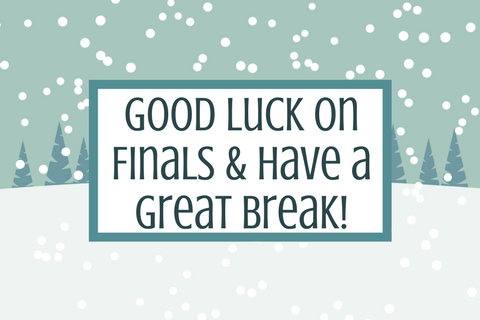 Good Luck on Finals & Have a Great Break!
